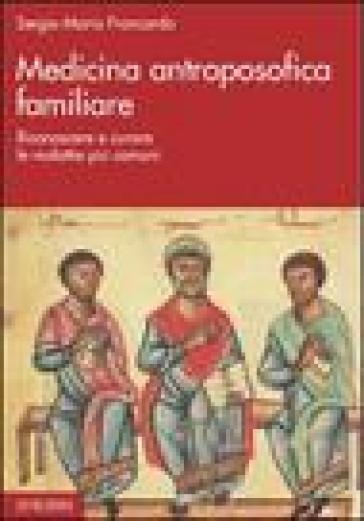 Medicina antroposofica familiare. Riconoscere e curare le malattie più comuni - Sergio Maria Francardo pdf epub