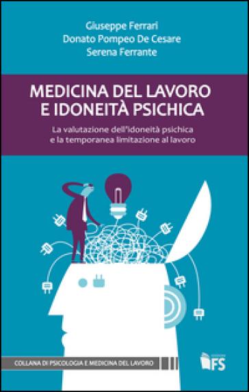 Medicina del lavoro e idoneità psichica. La valutazione dell'idoneità psichica e la temporanea limitazione al lavoro - Giuseppe Ferrari |