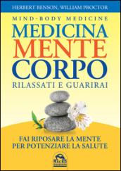 Medicina mente corpo. Rilassati e guarirai - Herbert Benson, William Proctor