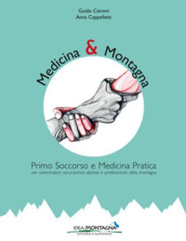 Medicina e montagna. Primo soccorso e medicina pratica per camminatori, escursionisti, alpinisti e professionisti della montagna - Guido Caironi  