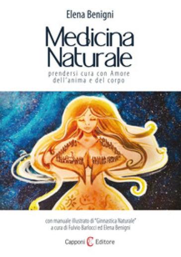 Medicina naturale. Prendersi cura con amore dell'anima e del corpo - Elena Benigni |