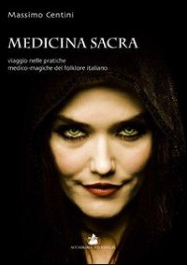 Medicina sacra. Viaggio nelle pratiche medico-magiche del folklore italiano - Massimo Centini |