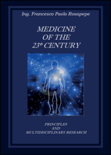 Medicine of the 23° century. Principles and multidisciplinary research - Francesco P. Rosapepe |