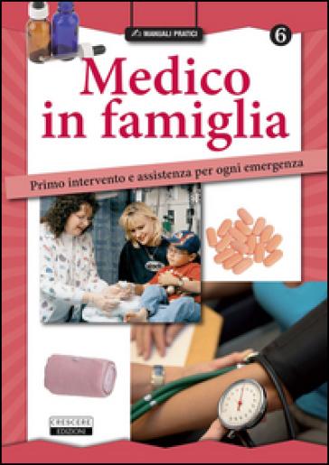 Medico in famiglia. Primo intervento e assistenza per ogni emergenza