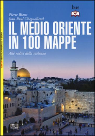 Il Medio Oriente in 100 mappe. Alle radici della violenza - Pierre Blanc |