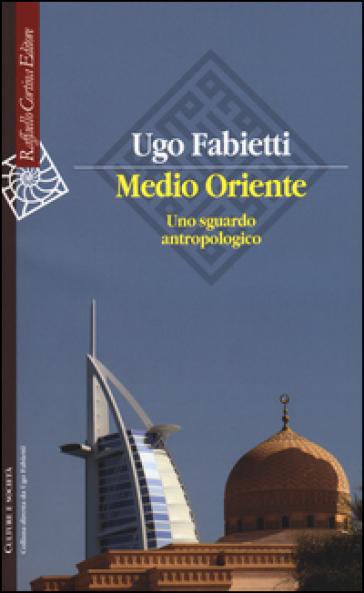Medio Oriente. Uno sguardo antropologico - Ugo Fabietti |