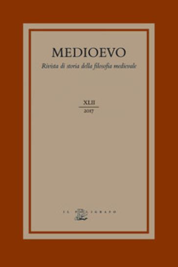 Medioevo. Rivista di storia della filosofia medievale (2017). 42: L' agire morale e i suoi limiti: fato, determinismo e libero arbitrio nel medioevo - A. Beccarisi |