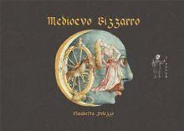Medioevo bizzarro. Ediz. illustrata - Elisabetta Polezzo | Thecosgala.com