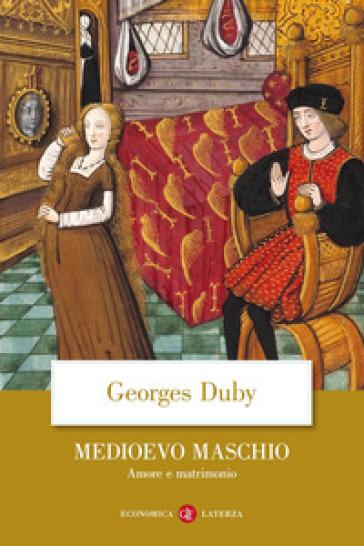 Medioevo maschio. Amore e matrimonio - Georges Duby |