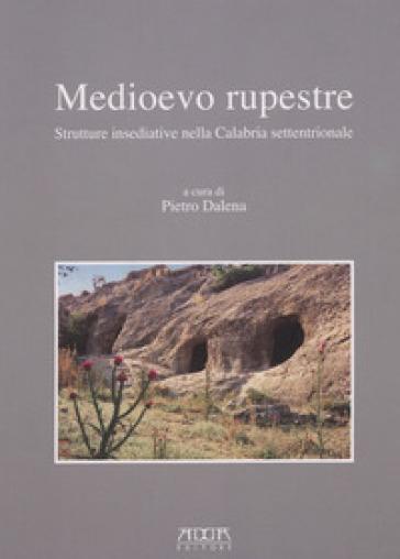 Medioevo rupestre. Strutture insediative nella Calabria settentrionale - Pietro Dalena |