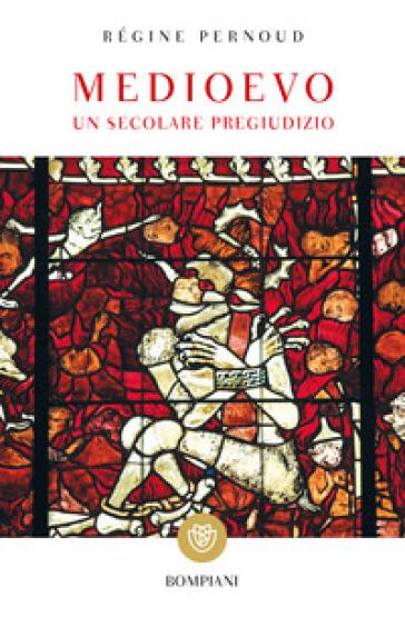 Medioevo. Un secolare pregiudizio - Régine Pernoud |