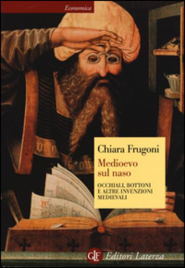 Medioevo sul naso. Occhiali, bottoni e altre invenzioni medievali - Chiara Frugoni |