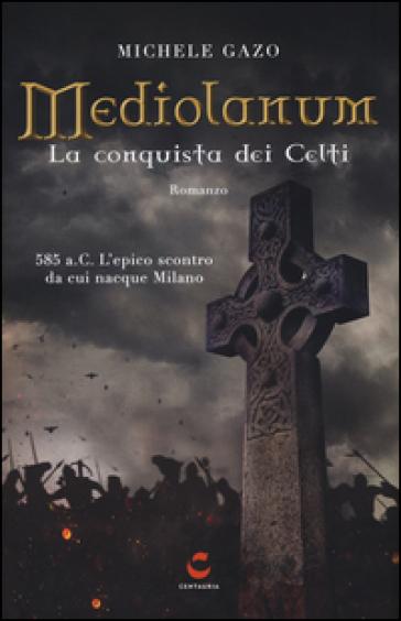 Mediolanum. La conquista dei Celti - Michele Gazo | Rochesterscifianimecon.com