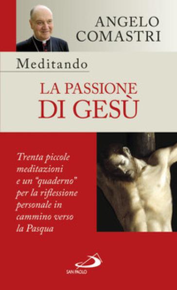 Meditando la passione di Gesù. Trenta piccole meditazioni e un «quaderno» per la riflessione personale - Angelo Comastri | Rochesterscifianimecon.com
