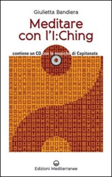 Meditare con l'I:Ching. Con CD Audio - Giulietta Bandiera | Thecosgala.com
