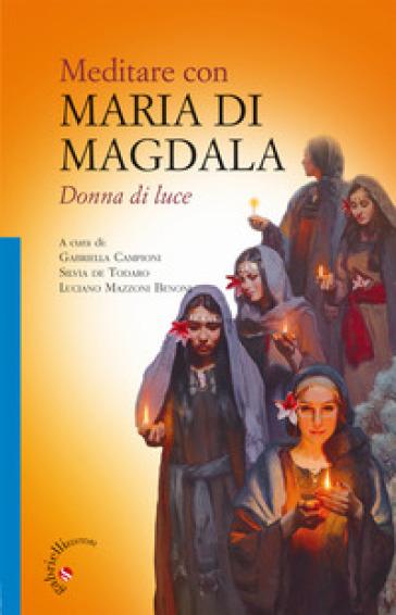 Meditare con Maria di Magdala. Donna di luce - G. Campioni |