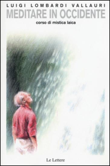 Meditare in Occidente. Corso di mistica laica - Luigi Lombardi Vallauri  