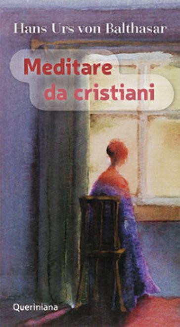 Meditare da cristiani - Hans Urs von Balthasar |