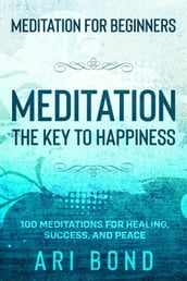 Meditation For Beginners; MEDITATION THE KEY TO HAPPINESS - 100 Meditations for Healing, Success, and Peace