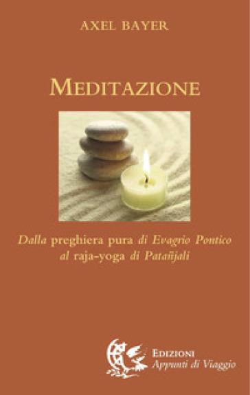 Meditazione. Dalla preghiera pura di Evagrio Pontico al raja-yoga di Patanjali - Axel Bayer  