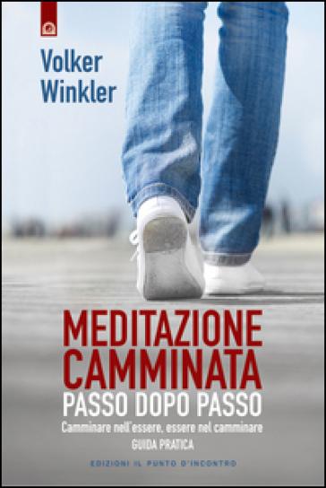 Meditazione camminata. Passo dopo passo. Camminare nell'essere, essere nel camminare. Guida pratica - Volker Winkler |