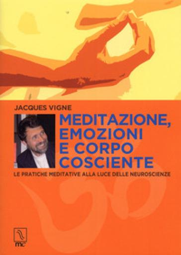 Meditazione, emozioni e corpo cosciente. Le pratiche meditative alla luce delle neuroscienze - Jacques Vigne |