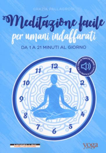 Meditazione facile per umani indaffarati. Da 1 a 21 minuti al giorno - Grazia Pallagrosi  