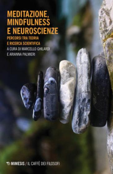 Meditazione, mindfulness e neuroscienze. Percorsi tra teoria e ricerca scientifica - M. Ghilardi |
