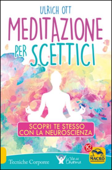Meditazione per scettici. Scopri te stesso con la neuroscienza - Ulrich Ott |