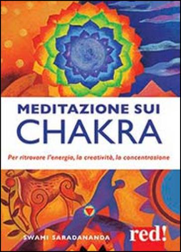 Meditazione sui chakra. Per ritrovare l'energia, la creatività, la concentrazione - Swami Saradananda   Rochesterscifianimecon.com