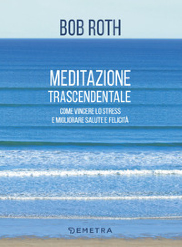 Meditazione trascendentale. Come vincere lo stress e migliorare salute e felicità - Bob Roth  