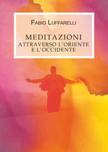 Meditazioni. Attraverso l'Oriente e l'Occidente
