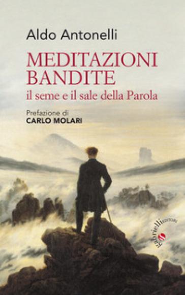 Meditazioni bandite. Il seme e il sale della Parola - Aldo Antonelli |