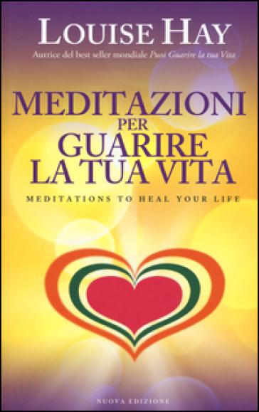 Meditazioni per guarire la tua vita - Louise L. Hay |