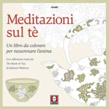 Meditazioni sul tè. Un libro da colorare per rasserenare l'anima. Con riflessioni tratte da « The book of tea» di Kakuzo Okakura. Ediz. illustrata