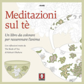 Meditazioni sul tè. Un libro da colorare per rasserenare l anima. Con riflessioni tratte da « The book of tea» di Kakuzo Okakura. Ediz. illustrata