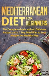 Mediterranean Diet for Beginners : The Complete Guide With 60 Delicious Recipes and a 7-Day Meal Plan to Lose Weight the Healthy Way