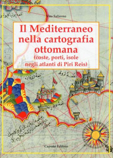 Il Mediterraneo nella cartografia ottomana. Porti, isole, negli atlanti di Piri Reis - Vito Salierno pdf epub