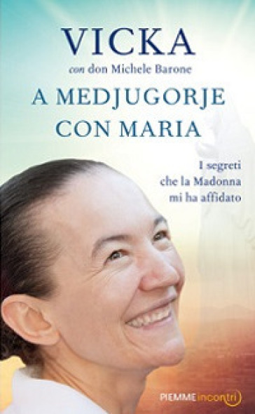 A Medjugorje con Maria. I segreti che la Madonna mi ha affidato - Vicka Ivankovic-Mijatovic |