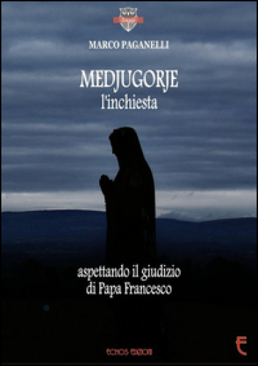 Medjugorje l'inchiesta. Aspettando il giudizio di Papa Francesco - Marco Paganelli |
