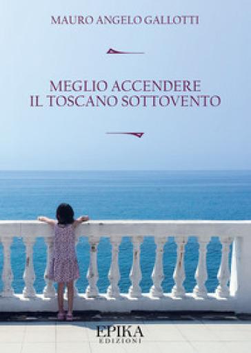 Meglio accendere il toscano sottovento - Mauro Angelo Gallotti |