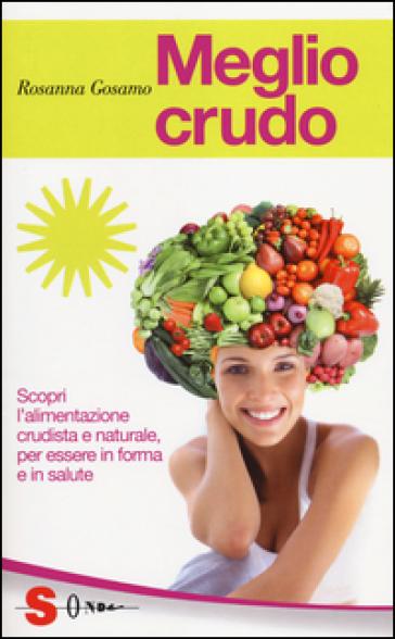 Meglio crudo. Scopri l'alimentazione crudista e naturale, per essere in forma e in salute - Rosanna Gosamo |