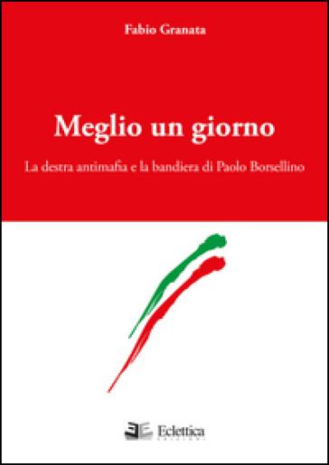 Meglio un giorno. La destra antimafia e la bandiera di Paolo Borsellino - Fabio Granata |