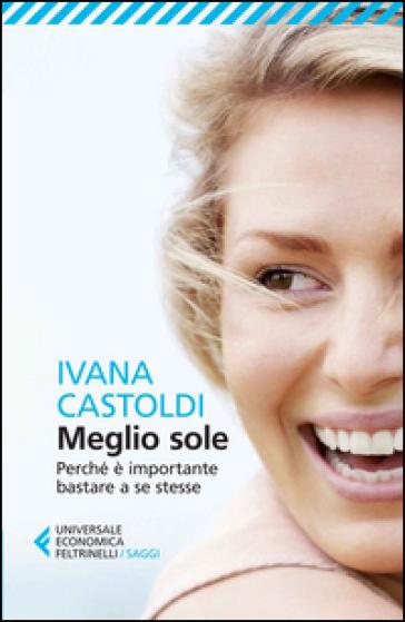Meglio sole. Perché è importante bastare a se stesse - Ivana Castoldi | Thecosgala.com
