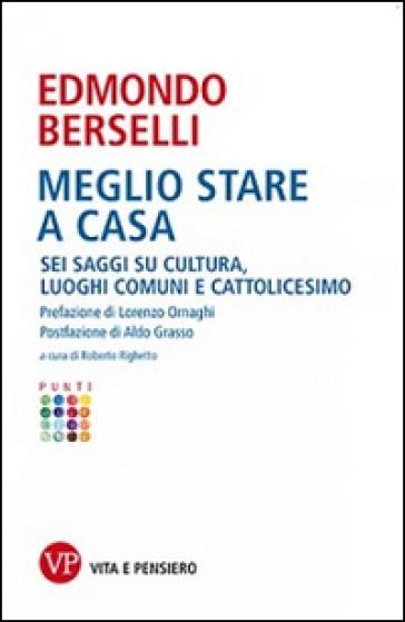 Meglio stare a casa. Sei saggi su cultura, luoghi comuni e cattolicesimo - Edmondo Berselli |