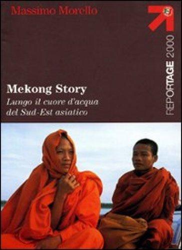 Mekong Story. Lungo il cuore d'acqua del Sud-Est asiatico - Massimo Morello  