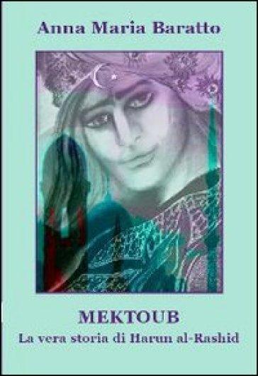 Mektoub. La vera storia di Harun al-Rashid - Anna M. Baratto | Jonathanterrington.com
