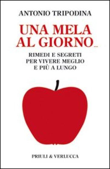 Mela al giorno. Rimedi e segreti per vivere meglio e più a lungo (Una) - Antonio Tripodina |