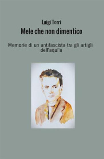 Mele che non dimentico. Memorie di un antifascista tra gli artigli dell'aquila - Luigi Torri | Kritjur.org