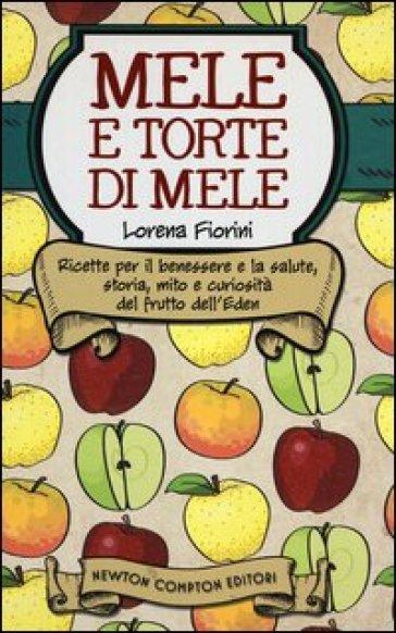 Mele e torte di mele. Ricette per il benessere e la salute, storia, mito e curiosità del frutto dell'Eden - Lorena Fiorini | Thecosgala.com